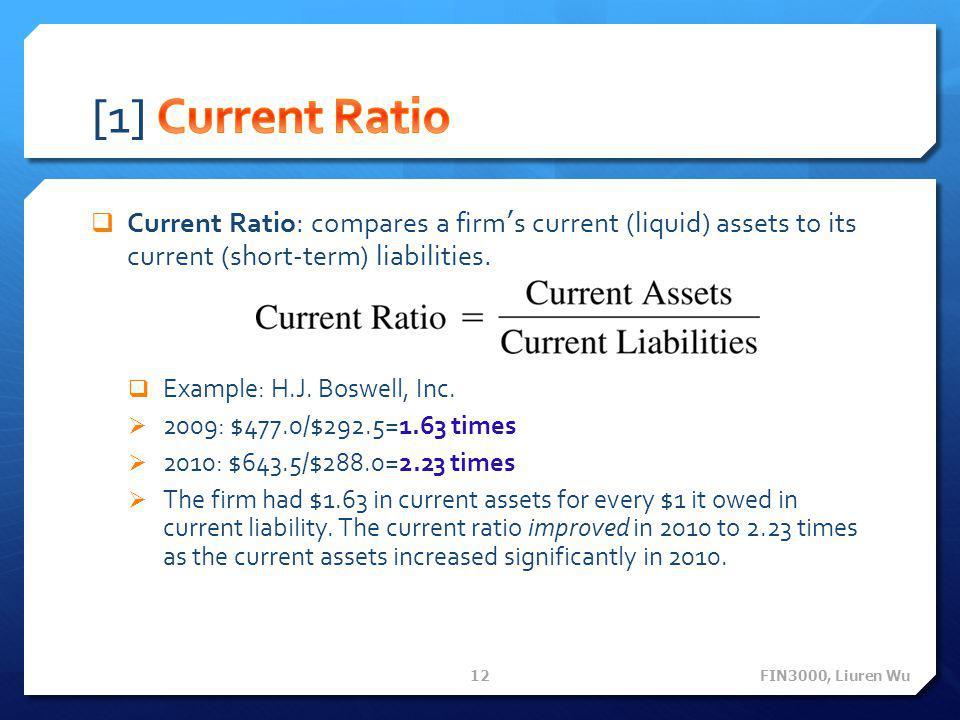 [1] Current Ratio Current Ratio: compares a firm's current (liquid) assets to its current (short-term) liabilities.